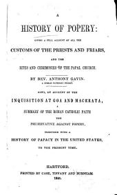 History of Popery: Giving a Full Account of All the Customs of the Priests and Friars, and the Rites and Ceremonies of the Papal Church. Also, an Account of the Inquisition at Goa and Macerata ... with a History of Papacy in the United States ...