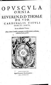 Opuscula omnia reverend. D. D. Thomae de Vio, Cardinalis tituli Sancti Sixti, in tres distincta tomos
