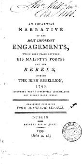 An Impartial Narrative of the Most Important Engagements: Which Took Place Between His Majesty's Forces and the Rebels, During the Irish Rebellion, 1798. ... Carefully Collected from Authentic Letters, Volume 5