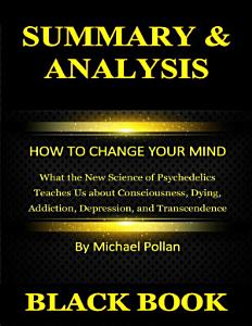 Summary & Analysis : How to Change Your Mind : What the New Science of Psychedelics Teaches Us about Consciousness, Dying, Addiction, Depression, and Transcendence By Michael Pollan