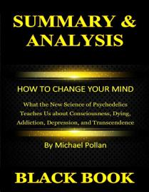 Summary   Analysis   How To Change Your Mind   What The New Science Of Psychedelics Teaches Us About Consciousness  Dying  Addiction  Depression  And Transcendence By Michael Pollan