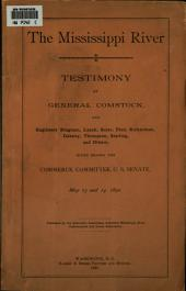 The Mississippi River: Testimony of General Comstock ... [et Al.], Given Before the Commerce Committee, U.S. Senate, May 13 and 14, 1890