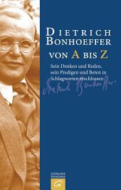 Dietrich Bonhoeffer von A bis Z: Sein Denken und Reden, sein Predigen und Beten in Schlagworten erschlossen