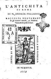 L'antichita di Roma di M. Andrea Palladio. Raccolta breuemente da gli auttori antichi, & moderni
