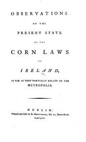 Observations on the Present State of the Corn Laws of Ireland, so far as they partially relate to the Metropolis