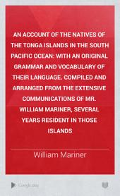 An Account of the Natives of the Tonga Islands in the South Pacific Ocean: With an Original Grammar and Vocabulary of Their Language. Compiled and Arranged from the Extensive Communications of Mr. William Mariner, Several Years Resident in Those Islands, Volume 1
