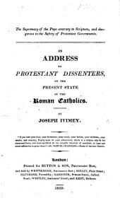 The Supremacy of the Pope Contrary to Scripture, and Dangerous to the Safety of Protestant Governments. An Address to the Protestant Dissenters on the Present State of the Roman Catholics