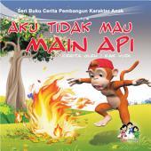 Aku Tidak Mau Main Api: Serial Buku Cerita Pembangun Karakter Anak