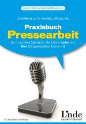 Praxisbuch Pressearbeit: So machen Sie sich, Ihr Unternehmen, Ihre Organisation bekannt