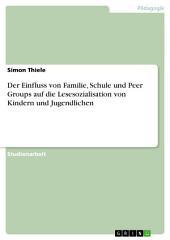 Der Einfluss von Familie, Schule und Peer Groups auf die Lesesozialisation von Kindern und Jugendlichen