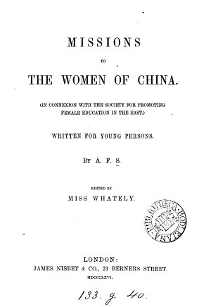 Missions to the women of China  in connexion with the Society for promoting female education in the East  by A F S   ed  by miss Whately