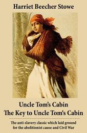 Uncle Tom's Cabin + The Key to Uncle Tom's Cabin (Presenting the Original Facts and Documents Upon Which the Story Is Founded): The anti-slavery classic which laid ground for the abolitionist cause and Civil War