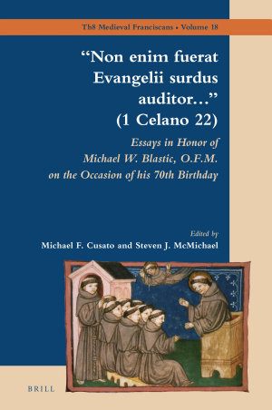 """""""Non enim fuerat Evangelii surdus auditor..."""" (1 Celano 22): Essays in Honor of Michael W. Blastic, O.F.M. on the Occasion of his 70th Birthday"""