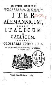 Martini Gerberti (nunc S.R.I. principis & abbatis Congr. S. Blasii in Silva nigra) Iter Alemannicum, accedit Italicum et Gallicum. Sequuntur Glossaria theotisca ex codicibus manuscriptis a saeculo 9. usque 13