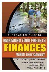 The Complete Guide to Managing Your Parents' Finances When They Cannot: A Step-by-Step Plan to Protect Their Assets, Limit Taxes and Ensure Their Wishes Are Fulfilled