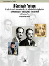 A Gershwin Fantasy for Alto Saxophone & Piano: Featuring: Strike Up the Band! / Summertime / Oh, Lady Be Good! / Fascinating Rhythm / It Ain't Necessarily So / Rhapsody in Blue / I Got Rhythm