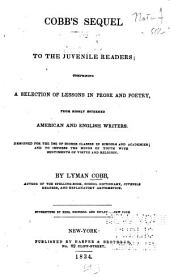 Cobb's Sequel to the Juvenile Readers: Comprising a Selection of Lessons in Prose and Poetry, from Highly Esteemed American Writers : Designed for the Use of Higher Classes in Schools and Academies : and to Impress the Minds of Youth with Sentiments of Virtue and Religion
