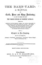 The Barn-yard: A Manual of Cattle, Horse and Sheep Husbandry; Or, How to Breed and Rear the Various Species of Domestic Animals: Embracing Directions for the Breeding, Rearing, and General Management of Horses, Mules, Cattle, Sheep, Swine and Poultry; the General Laws, Parentage, and Heriditary [!] Descent , Applied to Animals, and how Breeds May be Improved; how to Insure the Health of Animals; and how to Treat Them for Diseases Without the Use of Drugs; with a Chapter on Bee-keeping