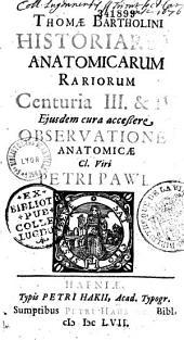 Thomae Bartholini historiarum anatomicarum rariorum centuria III et IV. Ejusdem cura accessere Observationes anatomicae cl. viri Petri Pawi