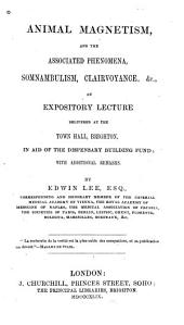 Animal Magnetism, and the Associated Phenomena, Somnambulism, Clairvoyance, &c: An Expository Lecture Delivered at the Town Hall, Brighton, in Aid of the Dispensary Building Fund; with Additional Remarks