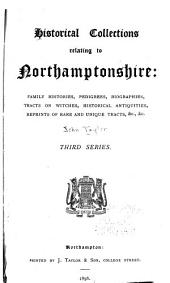 Historical Collections Relating to Northamptonshire: Family Histories, Pedigrees, Biographies, Tracts on Witches, Historical Antiquities, Reprints of Rare and Unique Tracts .... First series[-third series]