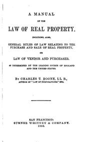 A Manual of the Law of Real Property: Including, Also, General Rules of Law Relating to the Purchase and Sale of Real Property, Or Law of Vendor and Purchaser. As Determined by the Leading Courts of England and the United States