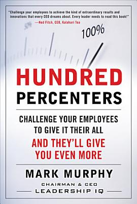Hundred Percenters  Challenge Your Employees to Give It Their All  and They ll Give You Even More