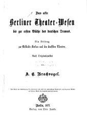 Das alte Berliner theater-wesen bis zur ersten blüthe des deutschen dramas: Ein beitrag zur geschichte Berlins und des deutschen theaters. Nach originalquellen