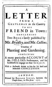 "A Letter from a Gentleman in the Country to his Friend in Town: concerning two books lately published by Mr. Bradley, and Mr. Collins, treating of planting and gardening [i.e. ""New Improvements of Planting and Gardening"" by R. Bradley and ""Paradise retriev'd"" by Samuel Collins]. Containing a more particular account of Mr. Collins's performance, and his unfitness to engage on that subject, etc"