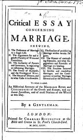 A critical essay concerning marriage ...: To which is added, an historical account of the marriage rites and ceremonies of the Greeks and Romans, and our Saxon ancestors, and of most nations of the world at this day