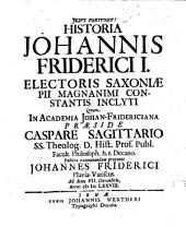 Historia Johannis Friderici I. electoris Saxoniae, pii, magnanimi, constantis, inclyti