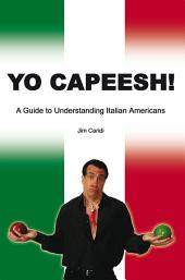 Yo Capeesh!: A Guide to Understanding Italian Americans
