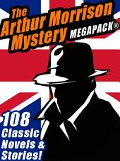 The Arthur Morrison Mystery MEGAPACK®: 108 Classic Novels and Short Stories