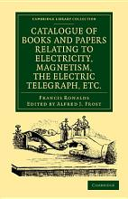 Catalogue of Books and Papers Relating to Electricity  Magnetism  the Electric Telegraph  Etc PDF