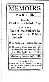 Memoirs: From the Peace concluded 1679. To the time of the author's retirement from public business. By Sir William Temple. Publish'd by Jonathan Swift, Part 3