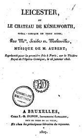 Leicester, ou Le château de Kénilworth, opéra-comique en trois actes: représenté pour la première fois à Paris, sur le Théatre Royal de l'Opéra-Comique, le 25 janvier 1823