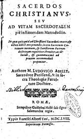 Sacerdos Christianus, seu ad vitam sacerdotalem piè instituendam manuductio ... Authore m. Ludouico Abelly, secerdote Parisiensi, & in sacra theologie facultate doctore