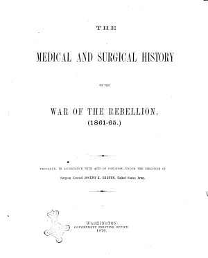 The Medical and Surgical History of the War of the Rebellion  181 1865  Prepared  in Accordance with the Acts of Congress  Under the Direction of Surgeon General Joseph K  Barnes  United States Army