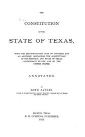 The Constitution of the State of Texas: With the Reconstruction Acts of Congress, and an Appendix, Containing the Constitution of the Republic and State of Texas, Confederate States, and the United States. Annotated