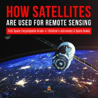 How Satellites Are Used for Remote Sensing   First Space Encyclopedia Grade 4   Children s Astronomy   Space Books PDF