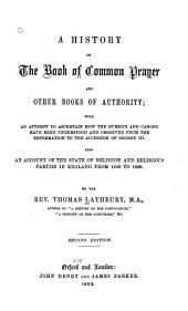 A History of the Book of Common Prayer and Other Books of Authority, with an Attempt to Ascertain how the Rubrics and Canons Have Been Understood and Observed from the Reformation to the Accession of George III: Also a Account of the State of Religion and Religious Parties in England from 1640-1660