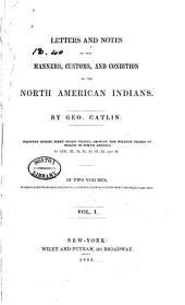 Letters and Notes on the Manners, Customs, and Conditions of the North American Indians: Volume 1