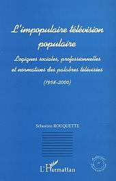 L'IMPOPULAIRE TELEVISION POPULAIRE: Logiques sociales, professionnelles et normatives des palabres télévisées (1958-2000)