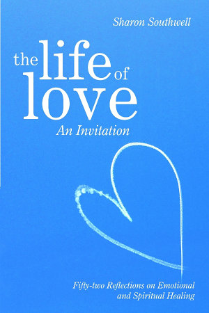 The Life of Love  An Invitation  Fifty two Reflections on Emotional and Spiritual Healing