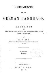 Rudiments of the German Language: Exercises in Pronouncing, Spelling, Translating, and German Script