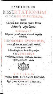 Fasciculus dissertationum medicarum selectiorum etc. Theodorus Zvingerus, cujus cura a suis quaeque auctoribus conscriptae, revidit ... auxit