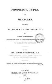 Prophecy, types, and miracles, the great bulwarks of Christianity: or, A critical examination and demonstration of some of the evidences, by which the Christian faith is supported