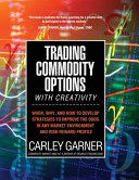 Trading Commodity Options...with Creativity: When, Why, and how to Develop Strategies to Improve the Odds in Any Market Environment and Risk-reward Pr