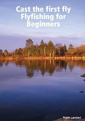 Cast the First Fly   Flyfishing for Beginners PDF