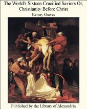 The World's Sixteen Crucified Saviors: Or, Christianity Before Christ...